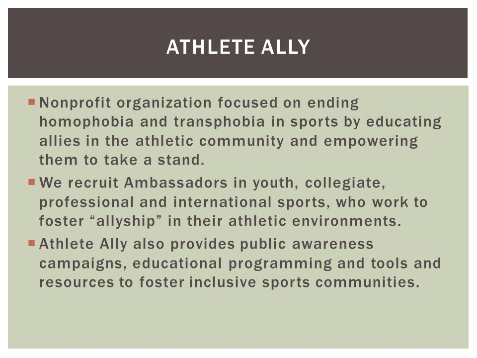  Nonprofit organization focused on ending homophobia and transphobia in sports by educating allies in the athletic community and empowering them to take a stand.