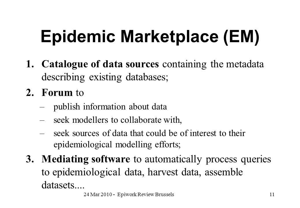 Epidemic Marketplace (EM) 1.Catalogue of data sources containing the metadata describing existing databases; 2.Forum to –publish information about dat