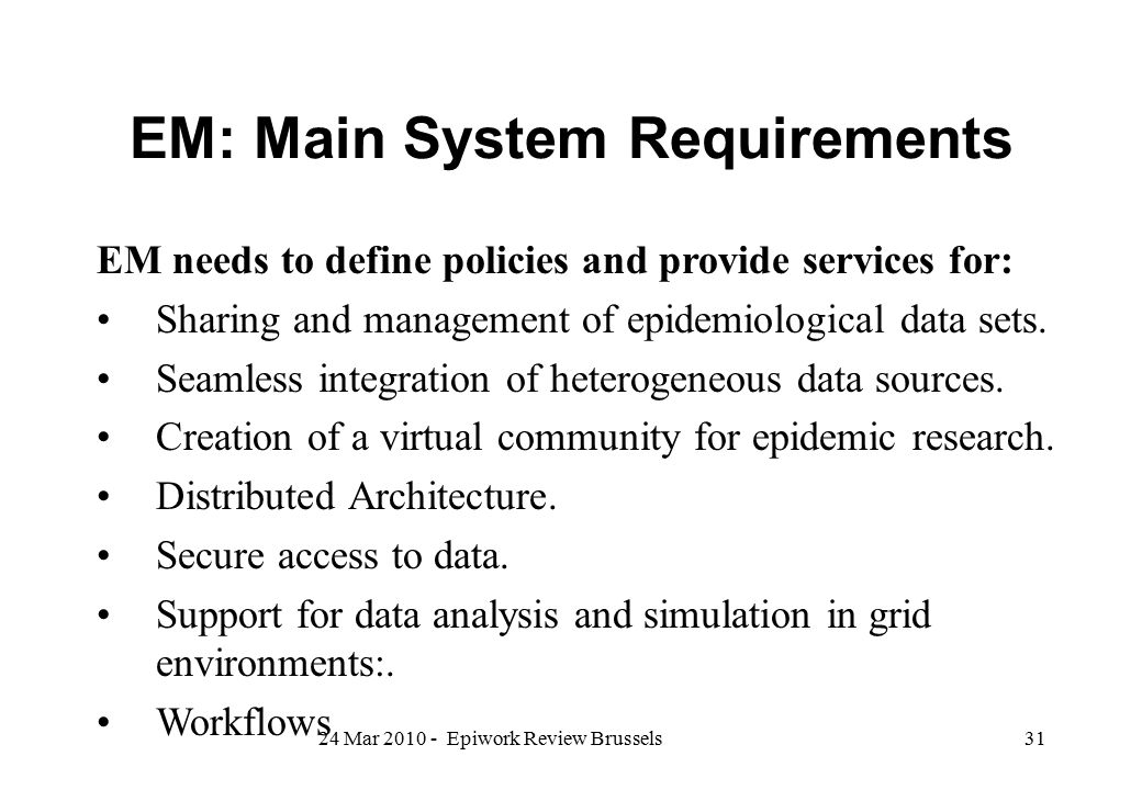 EM: Main System Requirements EM needs to define policies and provide services for: Sharing and management of epidemiological data sets. Seamless integ
