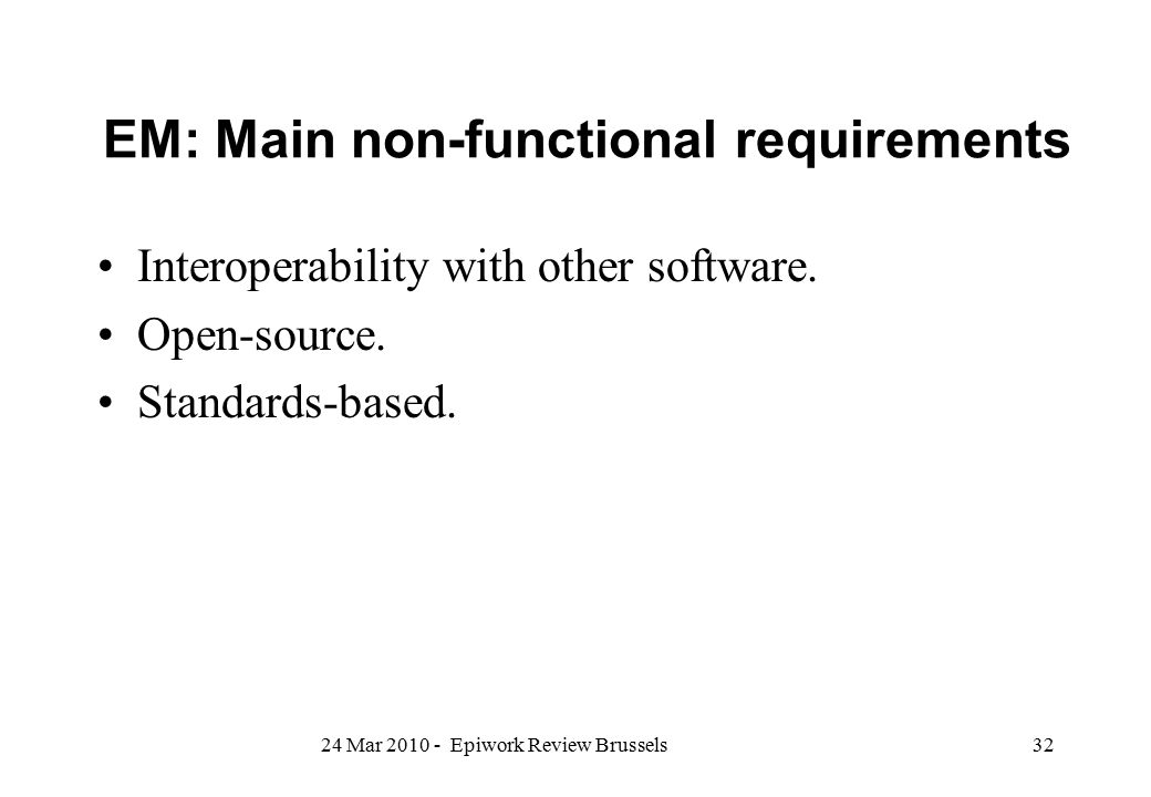 EM: Main non-functional requirements Interoperability with other software. Open-source. Standards-based. 3224 Mar 2010 - Epiwork Review Brussels