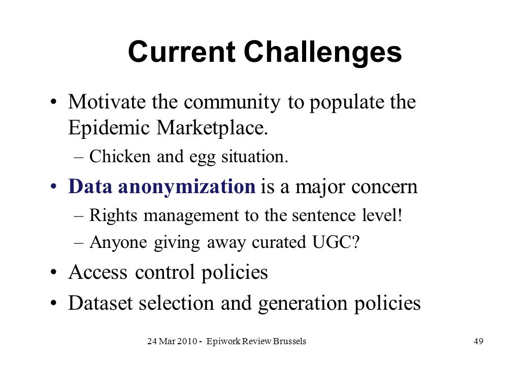 Current Challenges Motivate the community to populate the Epidemic Marketplace. –Chicken and egg situation. Data anonymization is a major concern –Rig