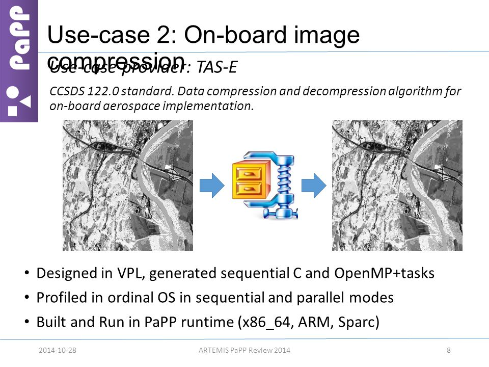 Use-case 2: On-board image compression 82014-10-28ARTEMIS PaPP Review 2014 Designed in VPL, generated sequential C and OpenMP+tasks Profiled in ordinal OS in sequential and parallel modes Built and Run in PaPP runtime (x86_64, ARM, Sparc) Use-case provider: TAS-E CCSDS 122.0 standard.