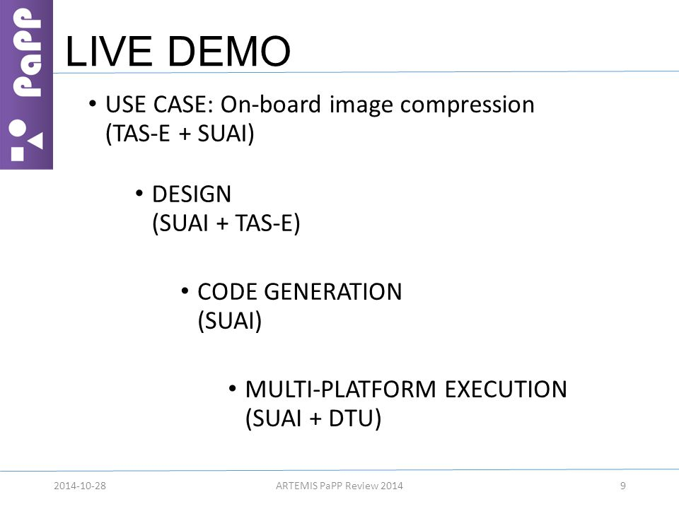 LIVE DEMO 92014-10-28ARTEMIS PaPP Review 2014 USE CASE: On-board image compression (TAS-E + SUAI) DESIGN (SUAI + TAS-E) CODE GENERATION (SUAI) MULTI-PLATFORM EXECUTION (SUAI + DTU)