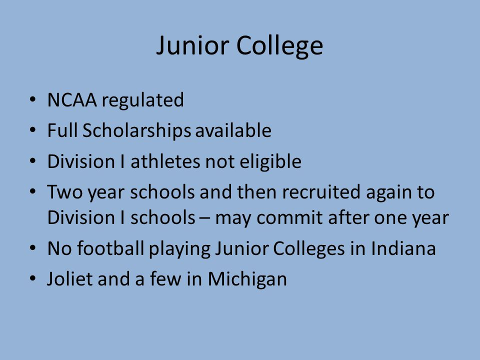 Junior College NCAA regulated Full Scholarships available Division I athletes not eligible Two year schools and then recruited again to Division I schools – may commit after one year No football playing Junior Colleges in Indiana Joliet and a few in Michigan