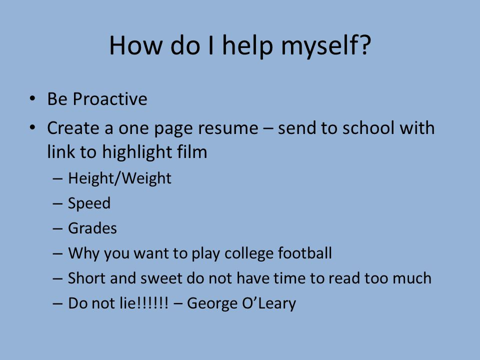 How do I help myself? Be Proactive Create a one page resume – send to school with link to highlight film – Height/Weight – Speed – Grades – Why you wa