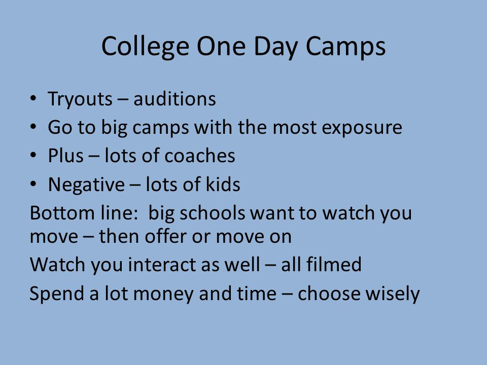 College One Day Camps Tryouts – auditions Go to big camps with the most exposure Plus – lots of coaches Negative – lots of kids Bottom line: big schools want to watch you move – then offer or move on Watch you interact as well – all filmed Spend a lot money and time – choose wisely
