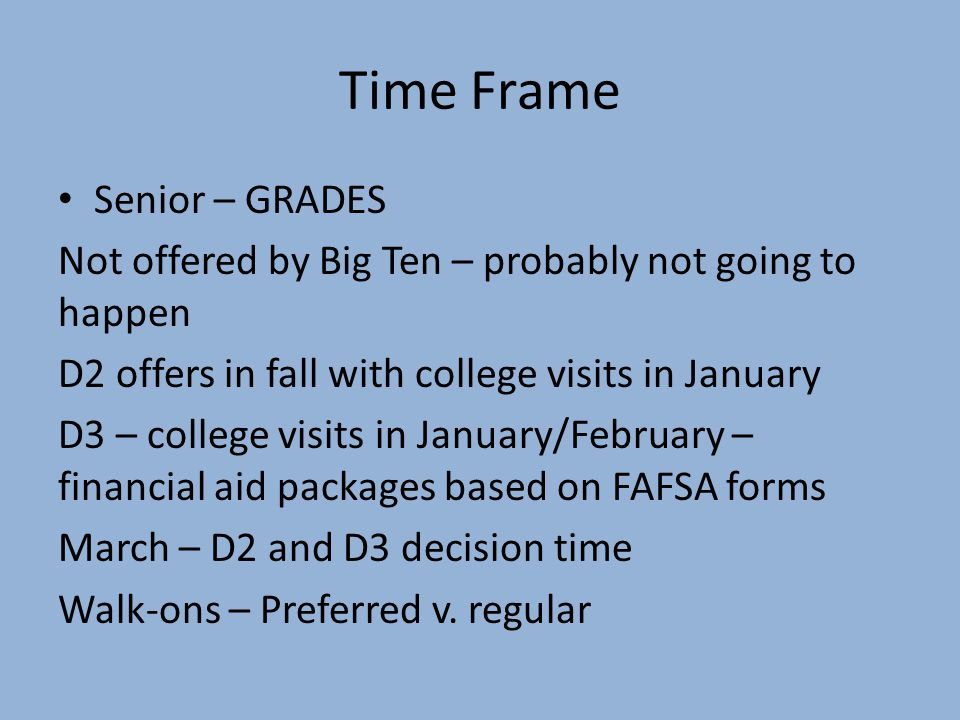 Time Frame Senior – GRADES Not offered by Big Ten – probably not going to happen D2 offers in fall with college visits in January D3 – college visits in January/February – financial aid packages based on FAFSA forms March – D2 and D3 decision time Walk-ons – Preferred v.