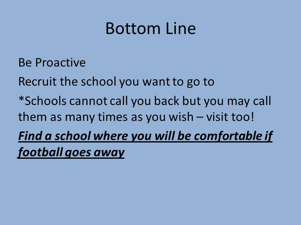 Bottom Line Be Proactive Recruit the school you want to go to *Schools cannot call you back but you may call them as many times as you wish – visit too.