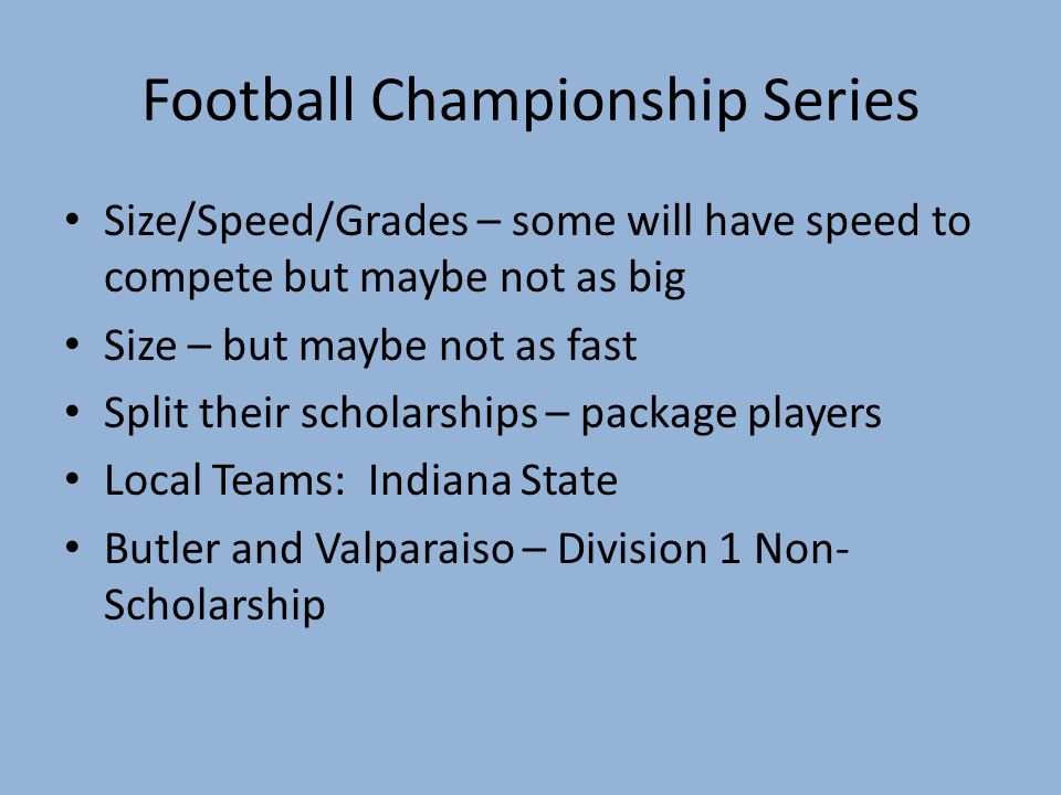 Football Championship Series Size/Speed/Grades – some will have speed to compete but maybe not as big Size – but maybe not as fast Split their scholar