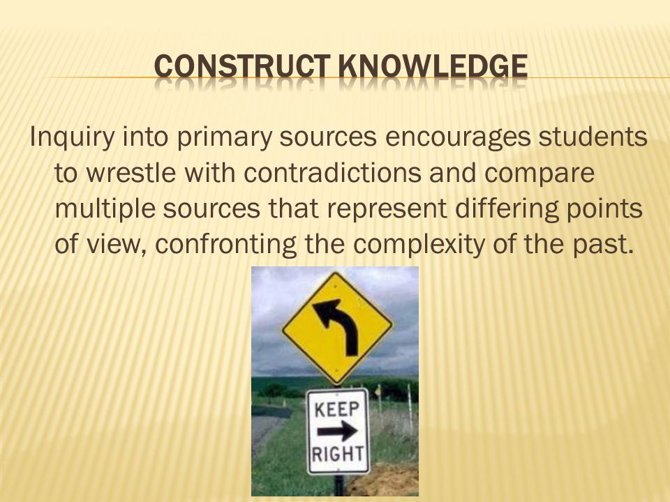 Inquiry into primary sources encourages students to wrestle with contradictions and compare multiple sources that represent differing points of view, confronting the complexity of the past.