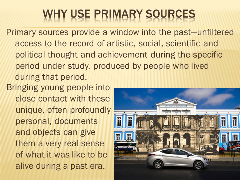 Primary sources provide a window into the past—unfiltered access to the record of artistic, social, scientific and political thought and achievement during the specific period under study, produced by people who lived during that period.