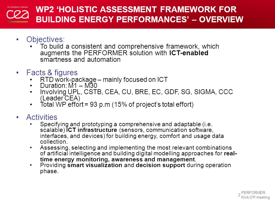 WP2 'HOLISTIC ASSESSMENT FRAMEWORK FOR BUILDING ENERGY PERFORMANCES' – OVERVIEW 2 PERFORMER Kick-Off meeting Objectives: To build a consistent and comprehensive framework, which augments the PERFORMER solution with ICT-enabled smartness and automation Facts & figures RTD work-package – mainly focused on ICT Duration: M1 – M30 Involving UPL, CSTB, CEA, CU, BRE, EC, GDF, SG, SIGMA, CCC (Leader CEA) Total WP effort = 93 p.m (15% of project's total effort) Activities Specifying and prototyping a comprehensive and adaptable (i.e.