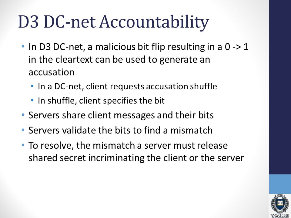 D3 DC-net Accountability In D3 DC-net, a malicious bit flip resulting in a 0 -> 1 in the cleartext can be used to generate an accusation In a DC-net, client requests accusation shuffle In shuffle, client specifies the bit Servers share client messages and their bits Servers validate the bits to find a mismatch To resolve, the mismatch a server must release shared secret incriminating the client or the server