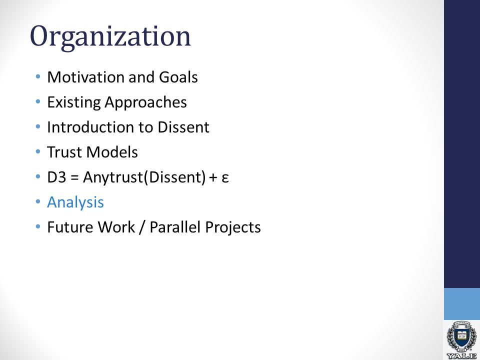 Organization Motivation and Goals Existing Approaches Introduction to Dissent Trust Models D3 = Anytrust(Dissent) + ε Analysis Future Work / Parallel Projects
