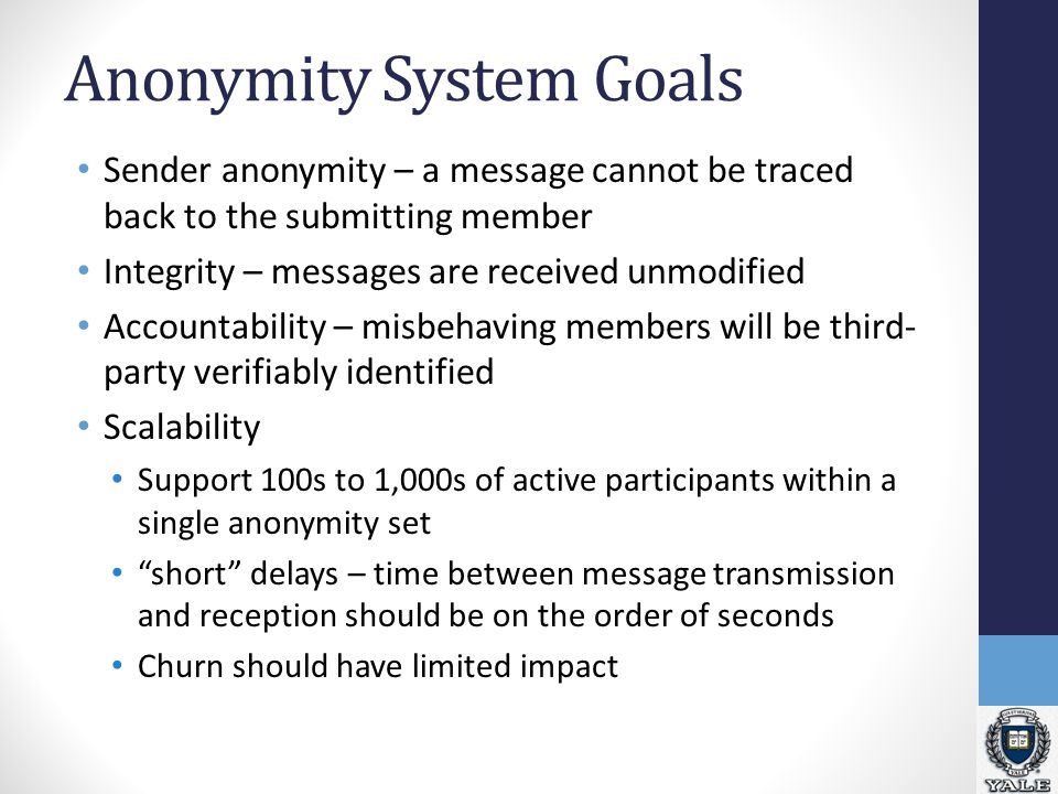 Anonymity System Goals Sender anonymity – a message cannot be traced back to the submitting member Integrity – messages are received unmodified Accountability – misbehaving members will be third- party verifiably identified Scalability Support 100s to 1,000s of active participants within a single anonymity set short delays – time between message transmission and reception should be on the order of seconds Churn should have limited impact