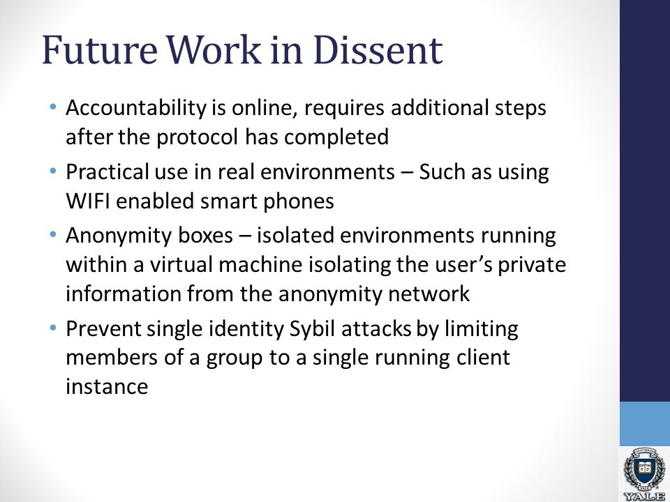 Future Work in Dissent Accountability is online, requires additional steps after the protocol has completed Practical use in real environments – Such as using WIFI enabled smart phones Anonymity boxes – isolated environments running within a virtual machine isolating the user's private information from the anonymity network Prevent single identity Sybil attacks by limiting members of a group to a single running client instance