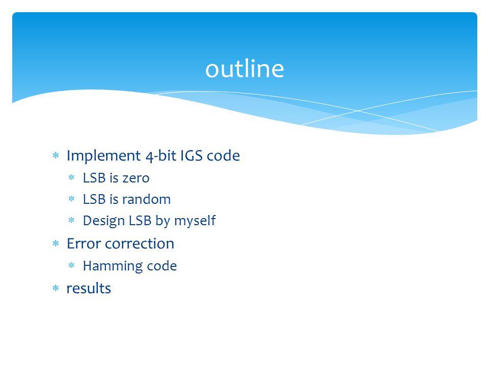  Implement 4-bit IGS code  LSB is zero  LSB is random  Design LSB by myself  Error correction  Hamming code  results outline