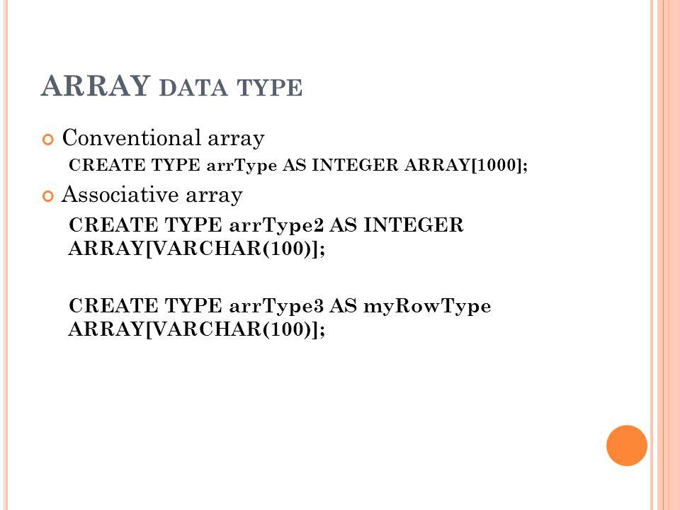ARRAY DATA TYPE Conventional array CREATE TYPE arrType AS INTEGER ARRAY[1000]; Associative array CREATE TYPE arrType2 AS INTEGER ARRAY[VARCHAR(100)];