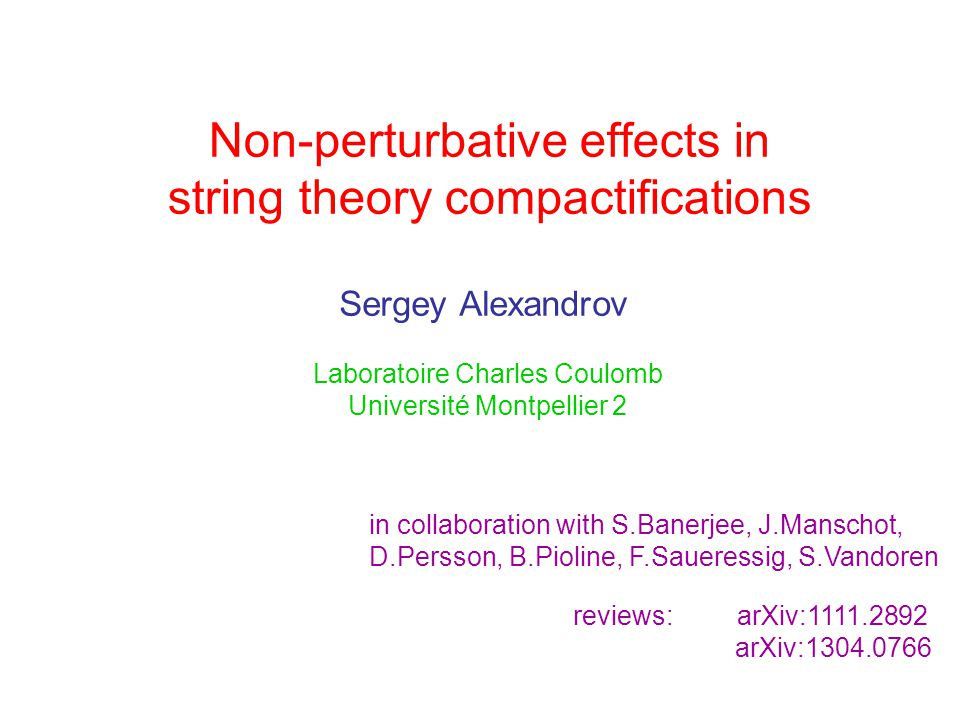 Non-perturbative effects in string theory compactifications Sergey Alexandrov Laboratoire Charles Coulomb Université Montpellier 2 in collaboration with S.Banerjee, J.Manschot, D.Persson, B.Pioline, F.Saueressig, S.Vandoren reviews: arXiv:1111.2892 arXiv:1304.0766