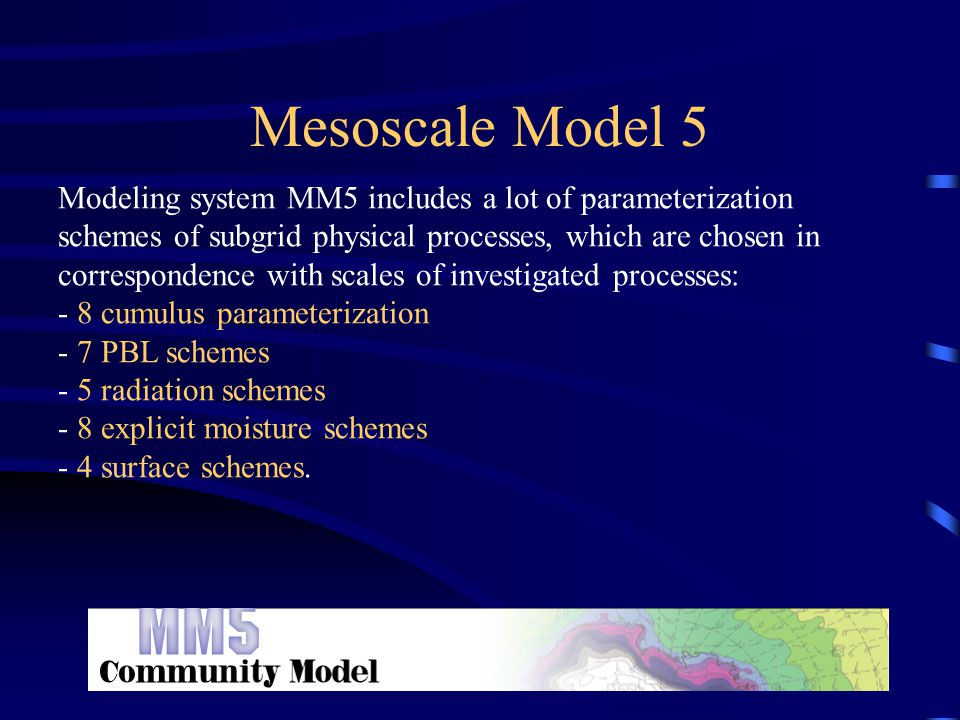 Mesoscale Model 5 Modeling system MM5 includes a lot of parameterization schemes of subgrid physical processes, which are chosen in correspondence with scales of investigated processes: - 8 cumulus parameterization - 7 PBL schemes - 5 radiation schemes - 8 explicit moisture schemes - 4 surface schemes.