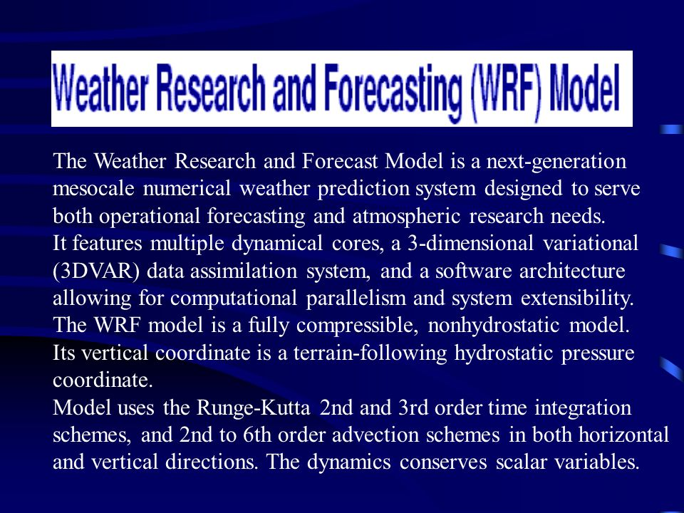 The Weather Research and Forecast Model is a next-generation mesocale numerical weather prediction system designed to serve both operational forecasting and atmospheric research needs.