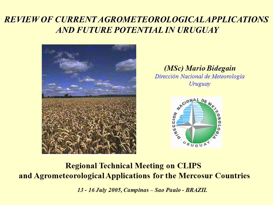REVIEW OF CURRENT AGROMETEOROLOGICAL APPLICATIONS AND FUTURE POTENTIAL IN URUGUAY AND FUTURE POTENTIAL IN URUGUAY (MSc) Mario Bidegain Dirección Nacio