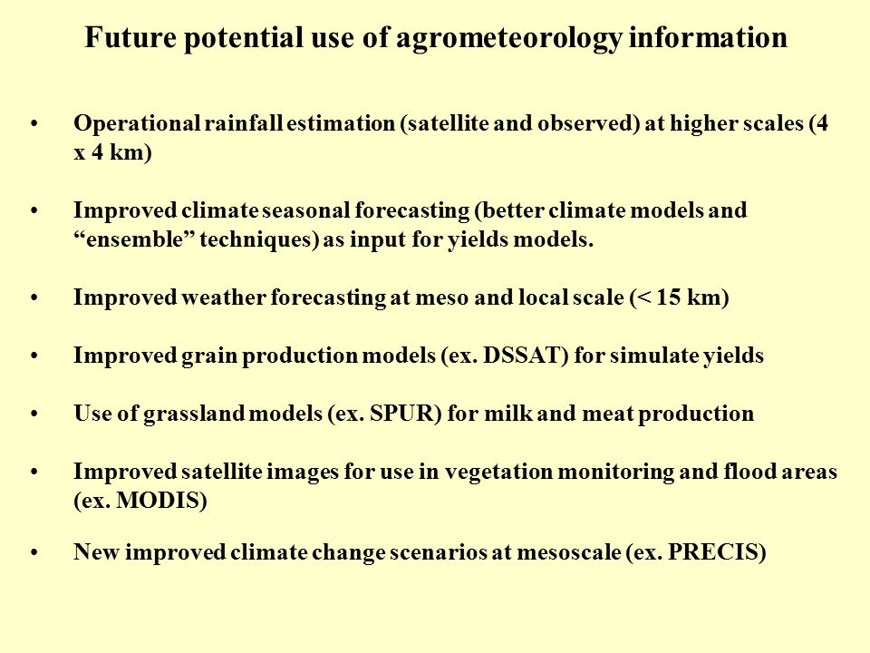 Future potential use of agrometeorology information Operational rainfall estimation (satellite and observed) at higher scales (4 x 4 km) Improved clim