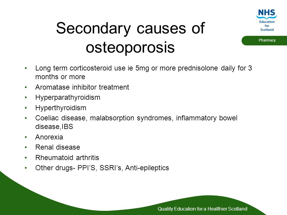 Quality Education for a Healthier Scotland Pharmacy Secondary causes of osteoporosis Long term corticosteroid use ie 5mg or more prednisolone daily fo