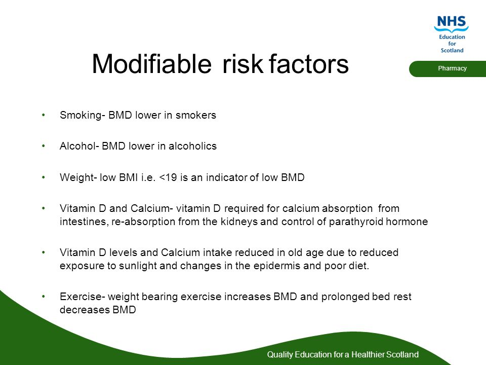 Quality Education for a Healthier Scotland Pharmacy Modifiable risk factors Smoking- BMD lower in smokers Alcohol- BMD lower in alcoholics Weight- low