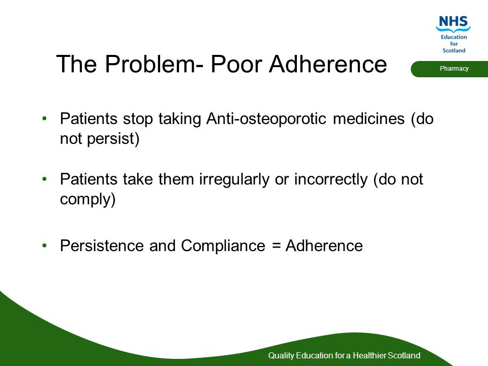 Quality Education for a Healthier Scotland Pharmacy The Problem- Poor Adherence Patients stop taking Anti-osteoporotic medicines (do not persist) Pati