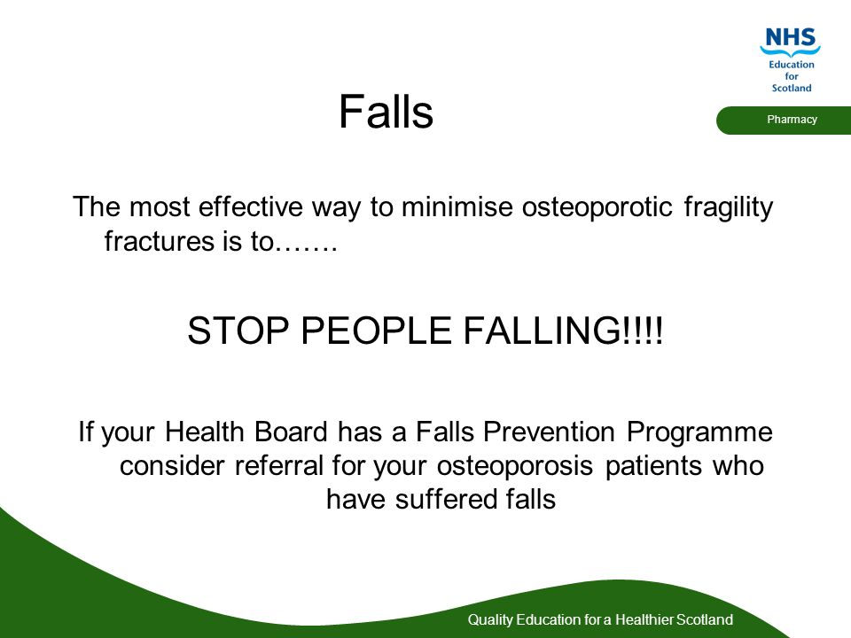Quality Education for a Healthier Scotland Pharmacy Falls The most effective way to minimise osteoporotic fragility fractures is to……. STOP PEOPLE FAL