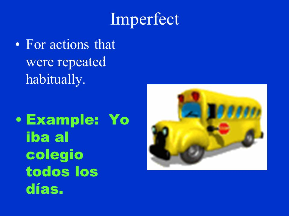 Imperfect For actions that were repeated habitually. Example: Yo iba al colegio todos los días.
