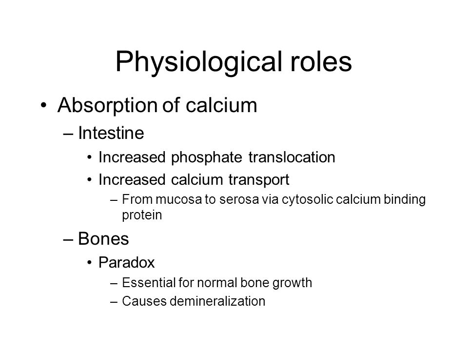 Physiological roles Absorption of calcium –Intestine Increased phosphate translocation Increased calcium transport –From mucosa to serosa via cytosolic calcium binding protein –Bones Paradox –Essential for normal bone growth –Causes demineralization