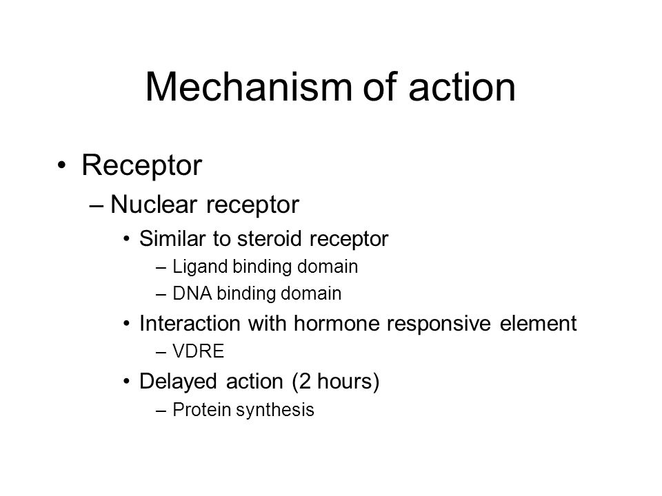 Mechanism of action Receptor –Nuclear receptor Similar to steroid receptor –Ligand binding domain –DNA binding domain Interaction with hormone respons