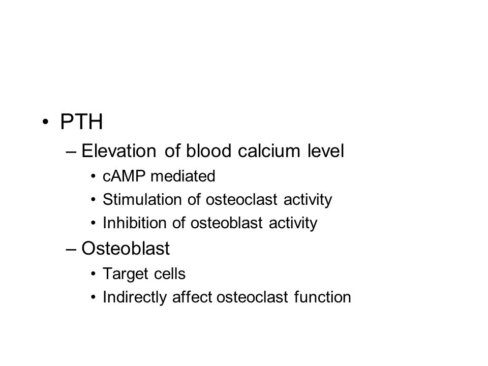 PTH –Elevation of blood calcium level cAMP mediated Stimulation of osteoclast activity Inhibition of osteoblast activity –Osteoblast Target cells Indirectly affect osteoclast function