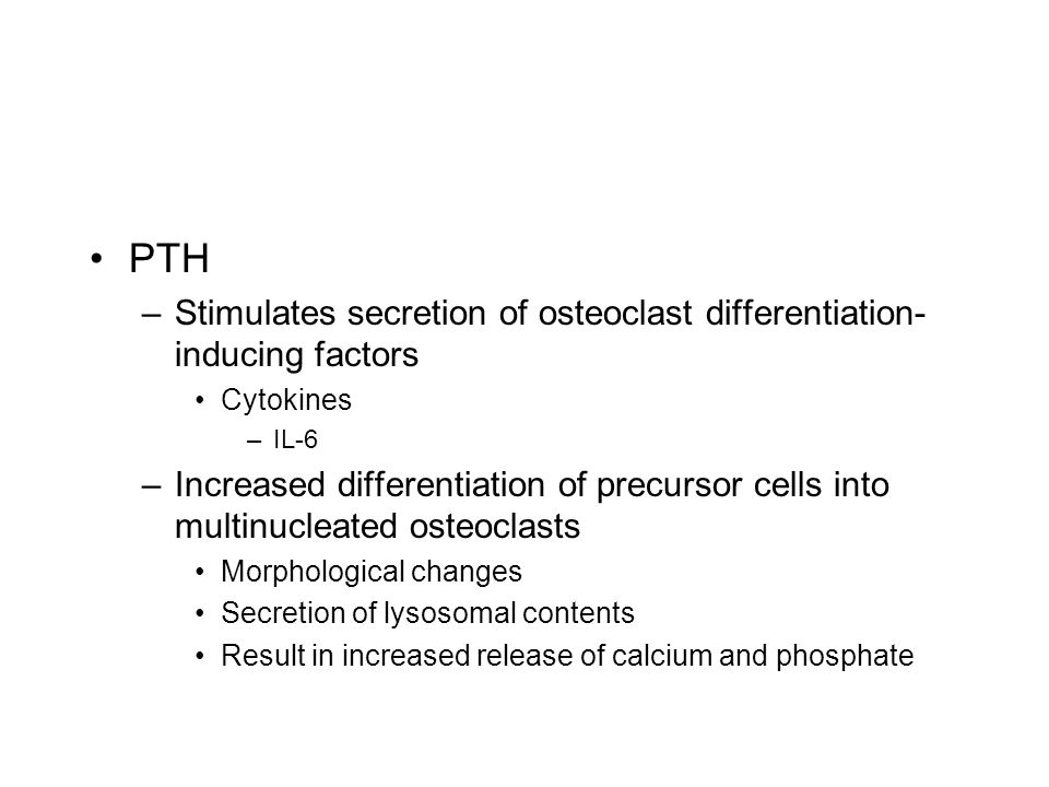 PTH –Stimulates secretion of osteoclast differentiation- inducing factors Cytokines –IL-6 –Increased differentiation of precursor cells into multinucl