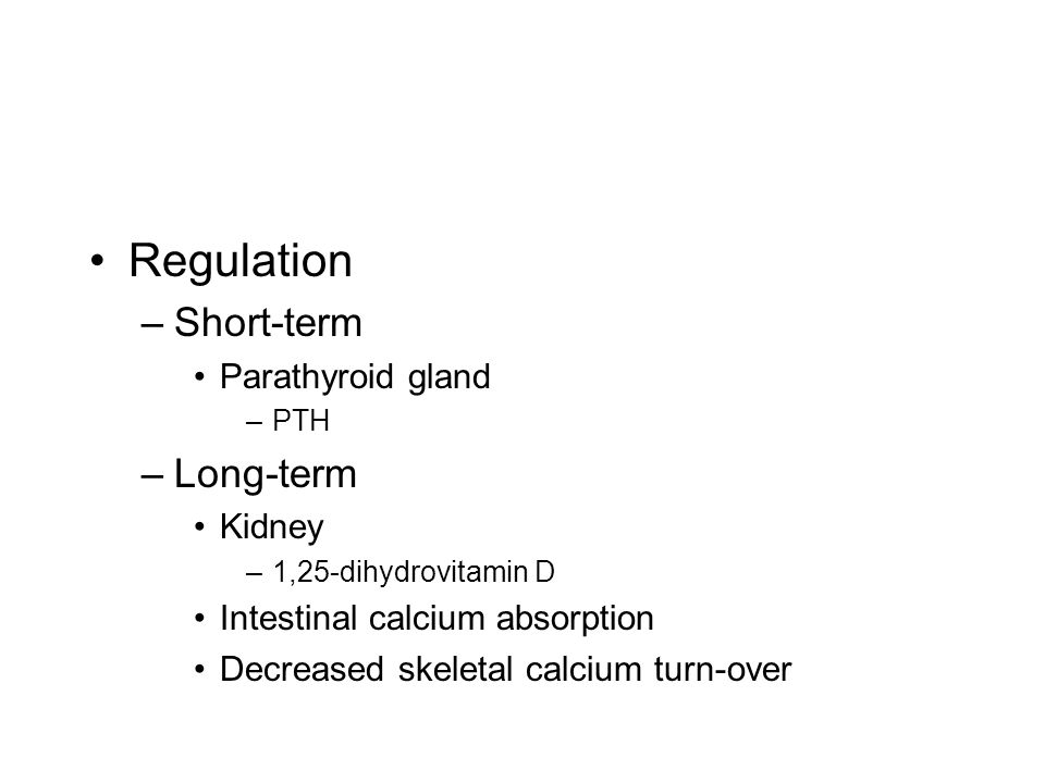 Regulation –Short-term Parathyroid gland –PTH –Long-term Kidney –1,25-dihydrovitamin D Intestinal calcium absorption Decreased skeletal calcium turn-over