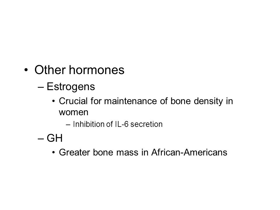 Other hormones –Estrogens Crucial for maintenance of bone density in women –Inhibition of IL-6 secretion –GH Greater bone mass in African-Americans