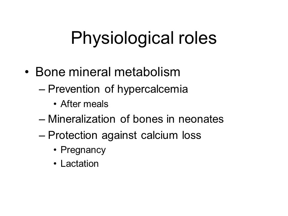 Physiological roles Bone mineral metabolism –Prevention of hypercalcemia After meals –Mineralization of bones in neonates –Protection against calcium loss Pregnancy Lactation