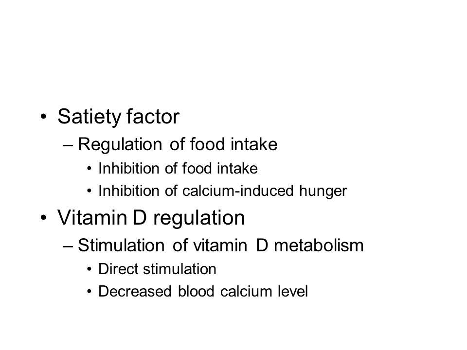 Satiety factor –Regulation of food intake Inhibition of food intake Inhibition of calcium-induced hunger Vitamin D regulation –Stimulation of vitamin