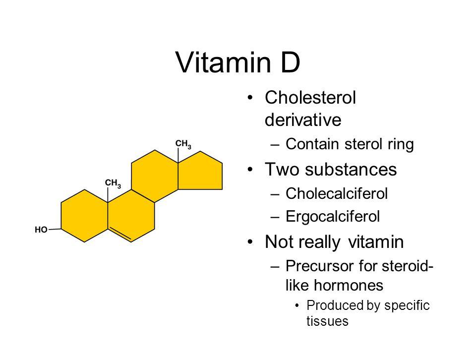 Vitamin D Cholesterol derivative –Contain sterol ring Two substances –Cholecalciferol –Ergocalciferol Not really vitamin –Precursor for steroid- like