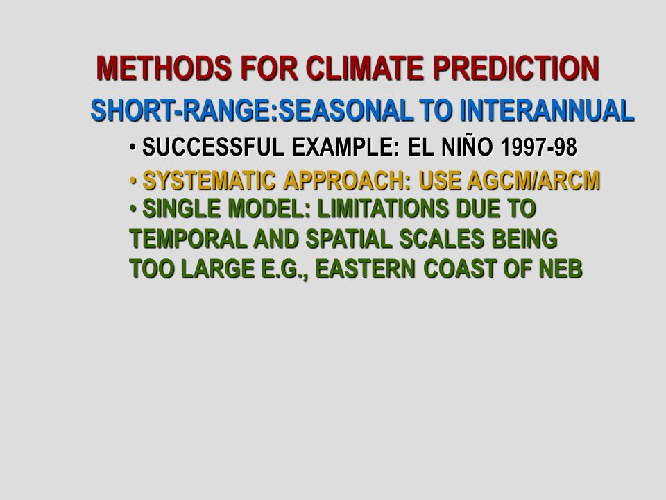 METHODS FOR CLIMATE PREDICTION SHORT-RANGE:SEASONAL TO INTERANNUAL SUCCESSFUL EXAMPLE: EL NIÑO 1997-98 SUCCESSFUL EXAMPLE: EL NIÑO 1997-98 SYSTEMATIC APPROACH: USE AGCM/ARCM SYSTEMATIC APPROACH: USE AGCM/ARCM SINGLE MODEL: LIMITATIONS DUE TO TEMPORAL AND SPATIAL SCALES BEING TOO LARGE E.G., EASTERN COAST OF NEB SINGLE MODEL: LIMITATIONS DUE TO TEMPORAL AND SPATIAL SCALES BEING TOO LARGE E.G., EASTERN COAST OF NEB
