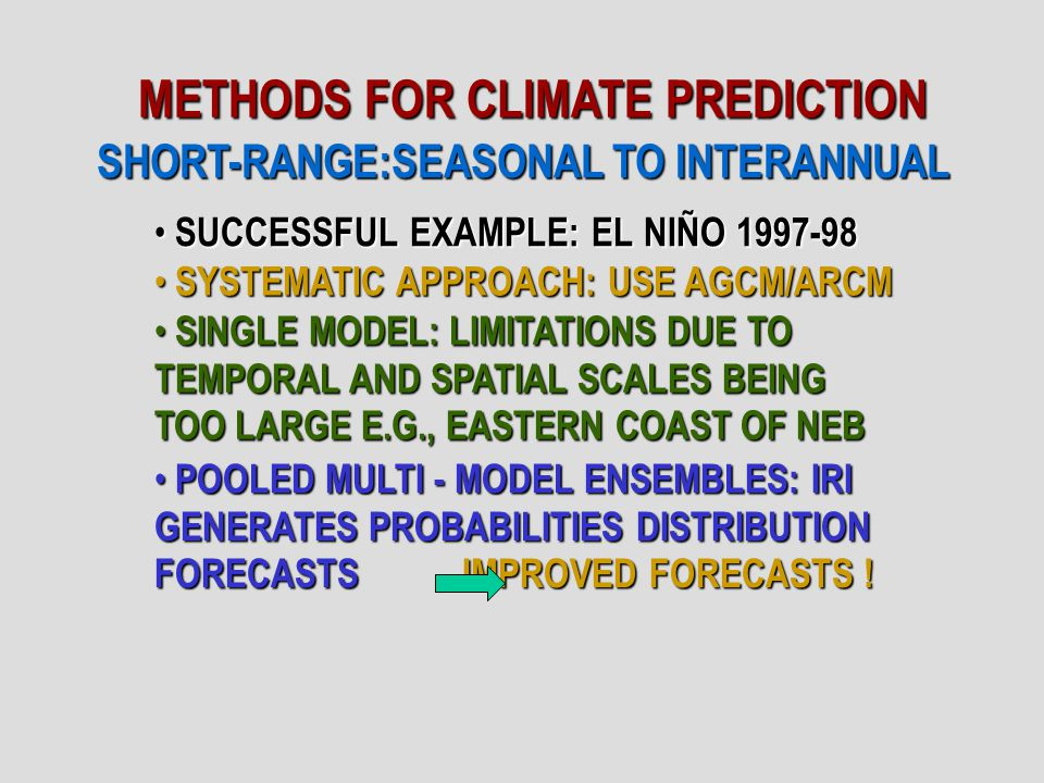 METHODS FOR CLIMATE PREDICTION SHORT-RANGE:SEASONAL TO INTERANNUAL SUCCESSFUL EXAMPLE: EL NIÑO 1997-98 SUCCESSFUL EXAMPLE: EL NIÑO 1997-98 SYSTEMATIC APPROACH: USE AGCM/ARCM SYSTEMATIC APPROACH: USE AGCM/ARCM SINGLE MODEL: LIMITATIONS DUE TO TEMPORAL AND SPATIAL SCALES BEING TOO LARGE E.G., EASTERN COAST OF NEB SINGLE MODEL: LIMITATIONS DUE TO TEMPORAL AND SPATIAL SCALES BEING TOO LARGE E.G., EASTERN COAST OF NEB POOLED MULTI - MODEL ENSEMBLES: IRI GENERATES PROBABILITIES DISTRIBUTION FORECASTS IMPROVED FORECASTS .