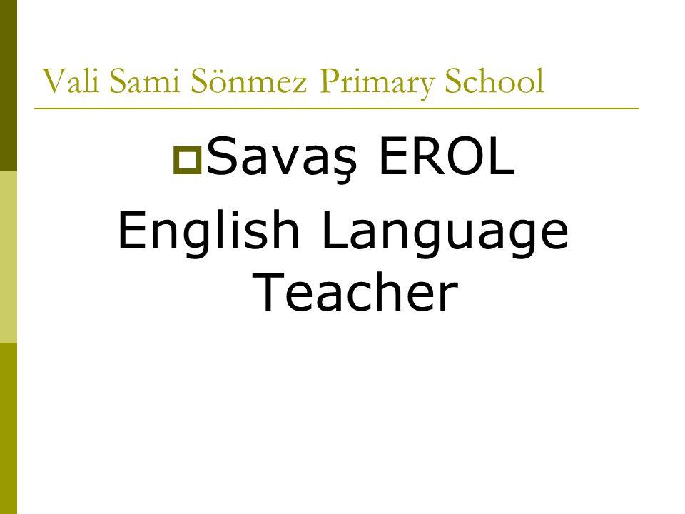 Vali Sami Sönmez Primary School  Savaş EROL English Language Teacher