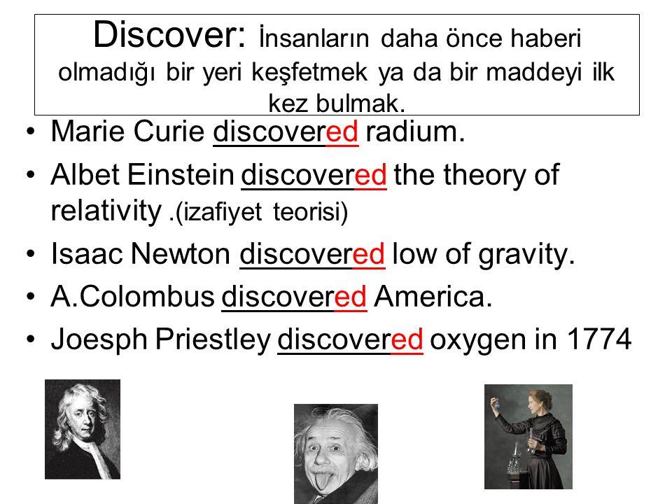 Discover: İnsanların daha önce haberi olmadığı bir yeri keşfetmek ya da bir maddeyi ilk kez bulmak.