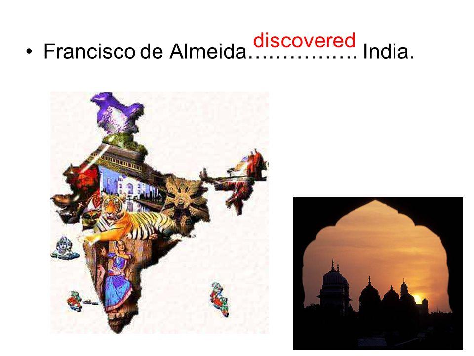 Francisco de Almeida……………. India. discovered