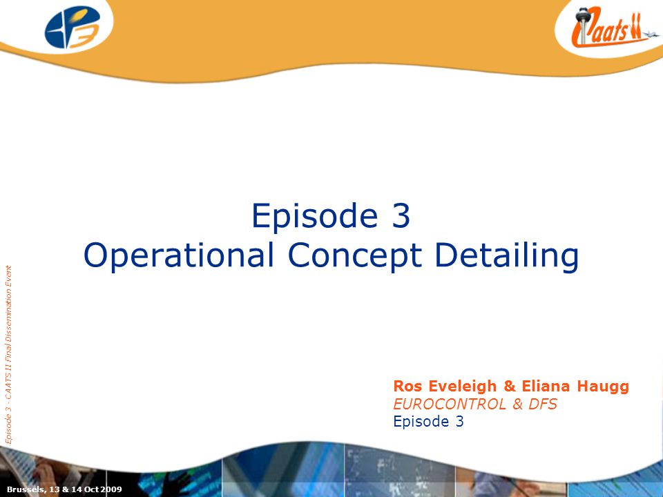 Episode 3 Operational Concept Detailing Episode 3 - CAATS II Final Dissemination Event Ros Eveleigh & Eliana Haugg EUROCONTROL & DFS Episode 3 Brussels, 13 & 14 Oct 2009