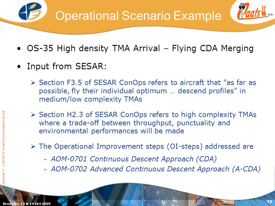 Brussels, 13 & 14 Oct 2009 Episode 3 - CAATS II Final Dissemination Event 12 Operational Scenario Example OS-35 High density TMA Arrival – Flying CDA Merging Input from SESAR:  Section F3.5 of SESAR ConOps refers to aircraft that as far as possible, fly their individual optimum … descend profiles in medium/low complexity TMAs  Section H2.3 of SESAR ConOps refers to high complexity TMAs where a trade-off between throughput, punctuality and environmental performances will be made  The Operational Improvement steps (OI-steps) addressed are - AOM-0701 Continuous Descent Approach (CDA) - AOM-0702 Advanced Continuous Descent Approach (A-CDA)