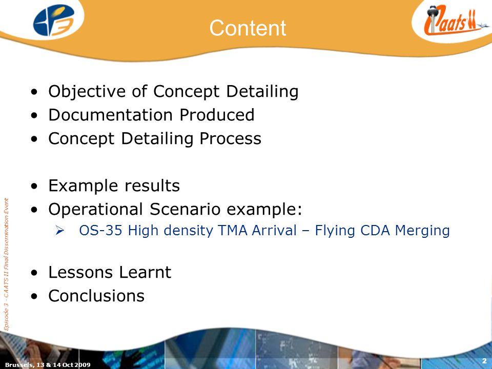 Episode 3 - CAATS II Final Dissemination Event 2 Content Objective of Concept Detailing Documentation Produced Concept Detailing Process Example results Operational Scenario example:  OS-35 High density TMA Arrival – Flying CDA Merging Lessons Learnt Conclusions