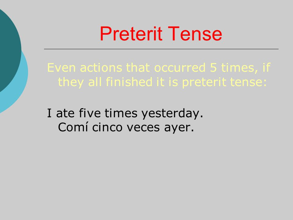 Preterit Tense Even actions that occurred 5 times, if they all finished it is preterit tense: I ate five times yesterday.